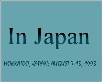 In Japan - Hokkaido, Japan; August 7-13, 1993